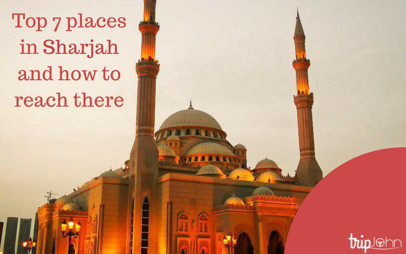 Top 7 places in Sharjah by Tripjohn rent a car Dubai